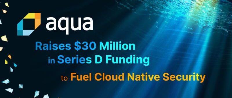 Aqua Security がシリーズDの3000万ドル資金調達 #AquaSecurity #SeriesD #Kubernetes #コンテナ #セキュリティ