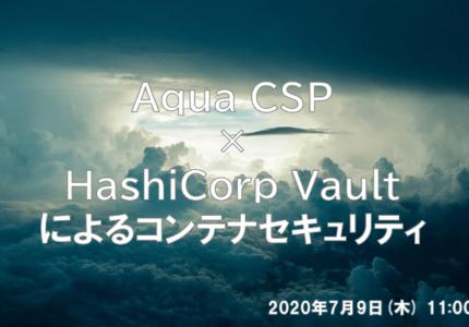 (Japanese text only.) 2020/7/9(木) ウェビナー開催 Aqua CSP × HashiCorp Vaultによるコンテナセキュリティ #aqua #hashicorp #LAC #creationline