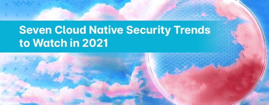 (Japanese text only.) 2021年に注目すべきクラウドネイティブセキュリティ7つのトレンド #aqua #コンテナ #セキュリティ